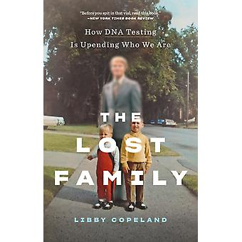 The Lost Family How DNA Testing Is Upending Who We Are by Libby Copeland