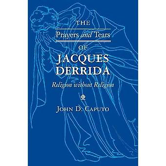 The Prayers and Tears of Jacques Derrida Religion without Religion by Caputo & John D.