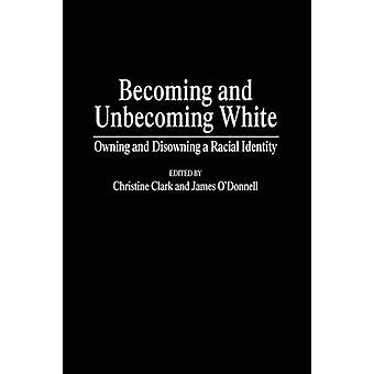 Becoming and Unbecoming White Owning and Disowning a Racial Identity by Clark & Christine