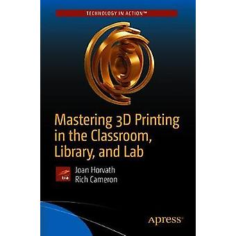 Mastering 3D Printing in the Classroom - Library - and Lab by Joan Ho