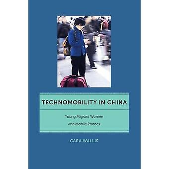 Technomobility in China Young Migrant Women and Mobile Phones by Wallis & Cara