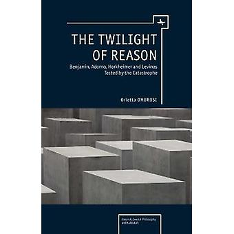 The Twilight of Reason Benjamin Adorno Horkheimer and Levinas Tested by the Catastrophe by Ombrosi & Orietta