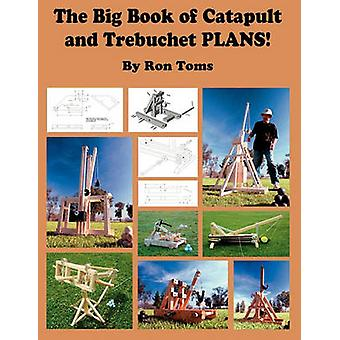 The Big Book of Catapult and Trebuchet Plans by Toms & Ron L.