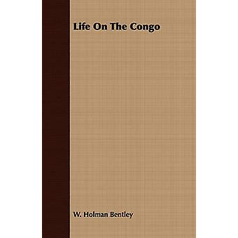 Life On The Congo by Bentley & W. Holman