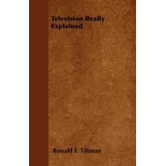 Television Really Explained by Tiltman & Ronald F.