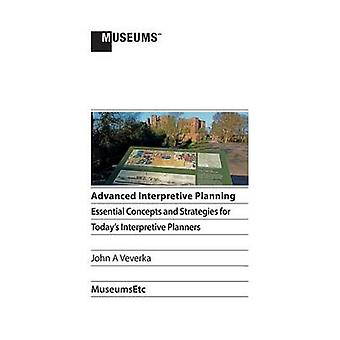 Advanced Interpretive Planning Essential Concepts and Strategies for Todays Interpretive Planners by Veverka & John A