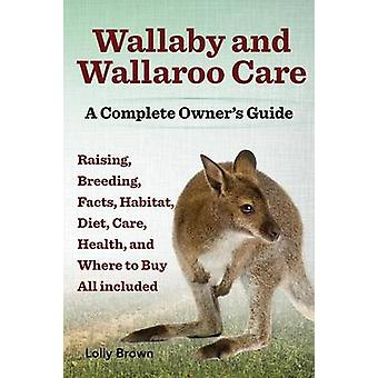 Wallaby and Wallaroo Care. Raising Breeding Facts Habitat Diet Care Health and Where to Buy All Included. a Complete Owners Guide by Brown & Lolly