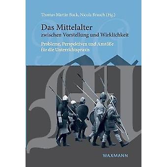 Das Mittelalter zwischen Vorstellung und Wirklichkeit by Buck & Thomas Martin