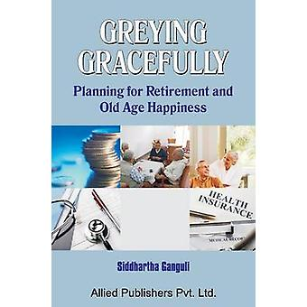 Greying Gracefully Planning for Retirement and Old Age Happiness by Ganguli & Siddhartha