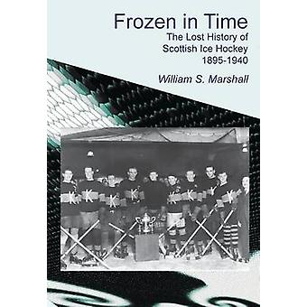 Frozen in Time The Lost History of Scottish Ice Hockey 18951940 by Marshall & William S.