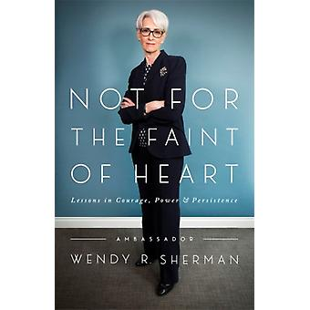 Not for the Faint of Heart  Lessons in Courage Power and Persistence by Wendy R Sherman