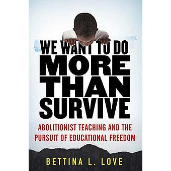 We Want to Do More Than Survive - Abolitionist Teaching and the Pursui