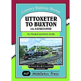 Uttoxeter To Buxton. - via Ashbourne. by Vic Mitchell - 9781910356333