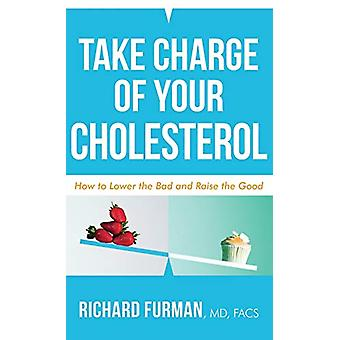 Take Charge of Your Cholesterol - How to Lower the Bad and Raise the G