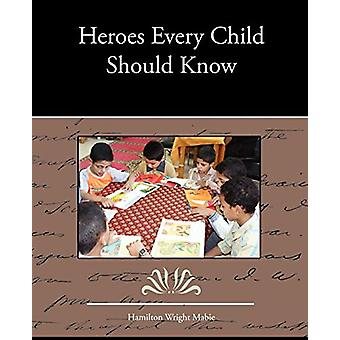 Heroes Every Child Should Know by Hamilton Wright Mabie - 97814385361