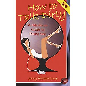 How to Talk Dirty - A Hands-on Guide to Phone Sex by Jenny Ainslie-Tur