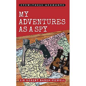 Eyewitness Accounts My Adventures as a Spy by Sir Robert Baden-Powell