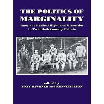 The Politics of Marginality Race the Radical Right and Minorities in Twentieth Century Britain by Kushner & Tony