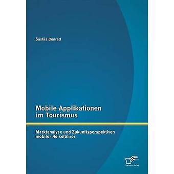 Mobile Applikationen Im Tourismus Marktanalyse Und Zukunftsperspektiven Mobiler Reisefuhrer by Conrad & Saskia