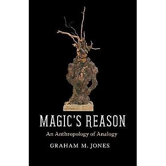 Magic's Reason - An Anthropology of Analogy by Graham M. Jones - 97802