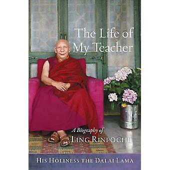 The Life of My Teacher - A Biography of Kyabje Ling Rinpoche by His Ho