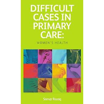 Difficult Cases in Primary Care - Women's Health by Samar Razaq - 9781