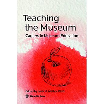 Teaching the Museum - Careers in Museum Education by Leah M. Melber -