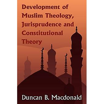 Development of Muslim Theology Jurisprudence and Constitutional Theory by MacDonald & Duncan Black
