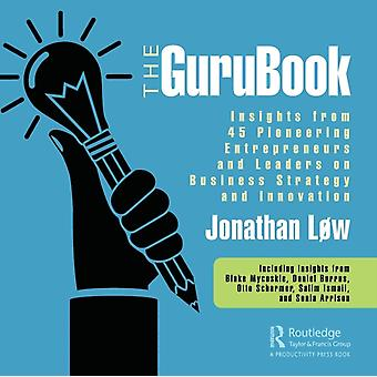 The GuruBook  Insights from 45 Pioneering Entrepreneurs and Leaders on Business Strategy and Innovation by Lw & Jonathan