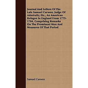 Journal And Letters Of The Late Samuel Curwen Judge Of Admiralty Etc. An American Refugee In England From 17751784 Comprising Remarks On The Prominent Men And Measures Of That Period by Curwen & Samuel