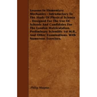 Lessons In Elementary Mechanics  Introductory To The Study Of Physical Science  Designed For The Use Of Schools And Candidates For The London Matriculation Preliminary Scientific 1st M.B. And Othe by Magnus & Philip
