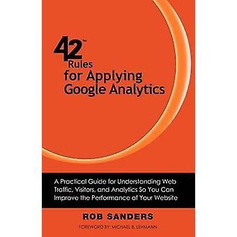 42 Rules for Applying Google Analytics A practical guide for understanding web traffic visitors and analytics so you can improve the performance of your website by Sanders & Rob