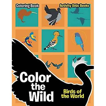 Color the Wild Birds of the World Coloring Book by Activity Attic Books