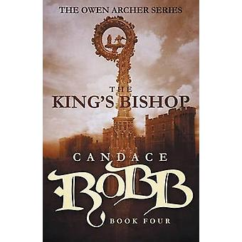 The Kings Bishop The Owen Archer Series  Book Four by Robb & Candace