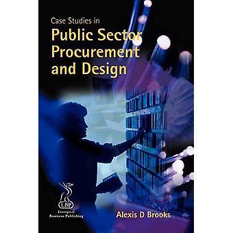 Case Studies in Public Sector Procurement and Design by Brooks & Alexis D