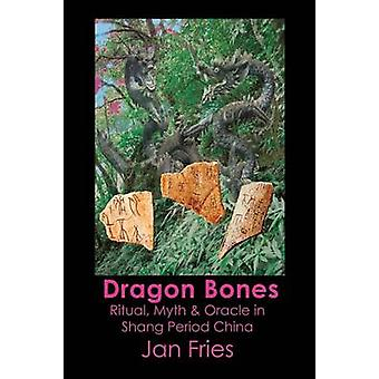Dragon Bones Ritual Myth and Oracle in Shang Period China by Fries & Jan