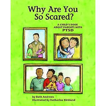 Why Are You So Scared  A Childs Book about Parents with PTSD by Beth Andrews & Illustrated by Katherine Kirkland