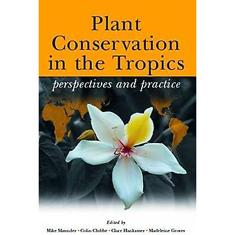 Plant Conservation in the Tropics - Perspectives and Practice by Mike