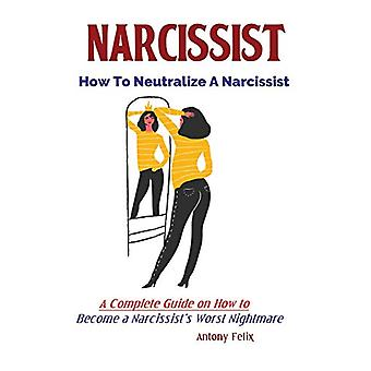 Narcissist - How To Neutralize A Narcissist; A Complete Guide on How t