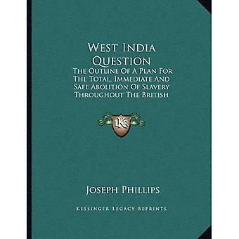 West India Question: The Outline of a Plan for the Total, Immediate and Safe Abolition of Slavery Throughout the...