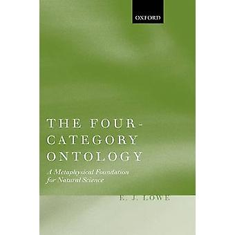 The FourCategory Ontology A Metaphysical Foundation for Natural Science by Lowe & E. J.