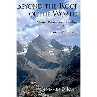 Beyond the Roof of the World Music Prayer and Healing in the Pamir Mountains by Koen & Benjamin D.