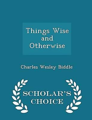 Things Wise and Otherwise  Scholars Choice Edition by Biddle & Charles Wesley