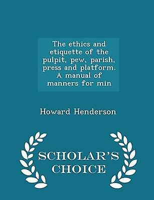 The ethics and etiquette of the pulpit pew parish press and platform. A manual of manners for min  Scholars Choice Edition by Henderson & Howard