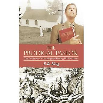 The Prodigal Pastor The True Story of a Lost Shepherd Finding His Way Home by King & E. R.