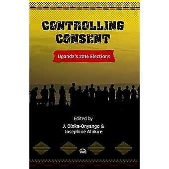 Controlling Consent - Uganda's 2016 Election by Josephine Ahikire - 97