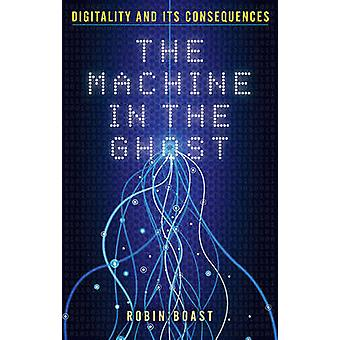 The Machine in the Ghost - Digitality and its Consequences by Robin Bo