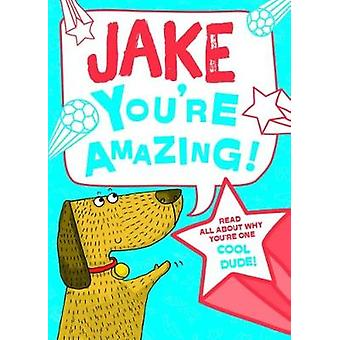 Jake - You're Amazing! - Read All About Why You're One Cool Dude! by J