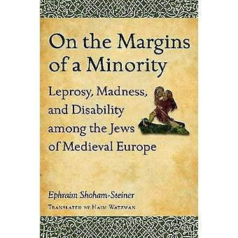 On the Margins of a Minority Leprosy Madness and Disability among the Jews of Medieval Europe by ShohamSteiner & Ephraim