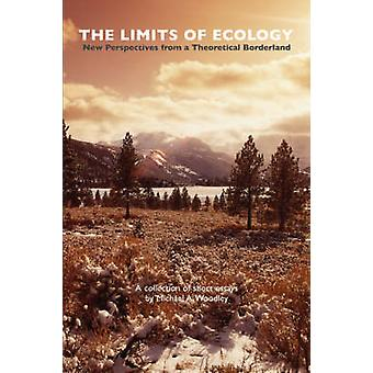 The Limits of Ecology New Perspectives from a Theoretical Borderland by Woodley & Michael & A